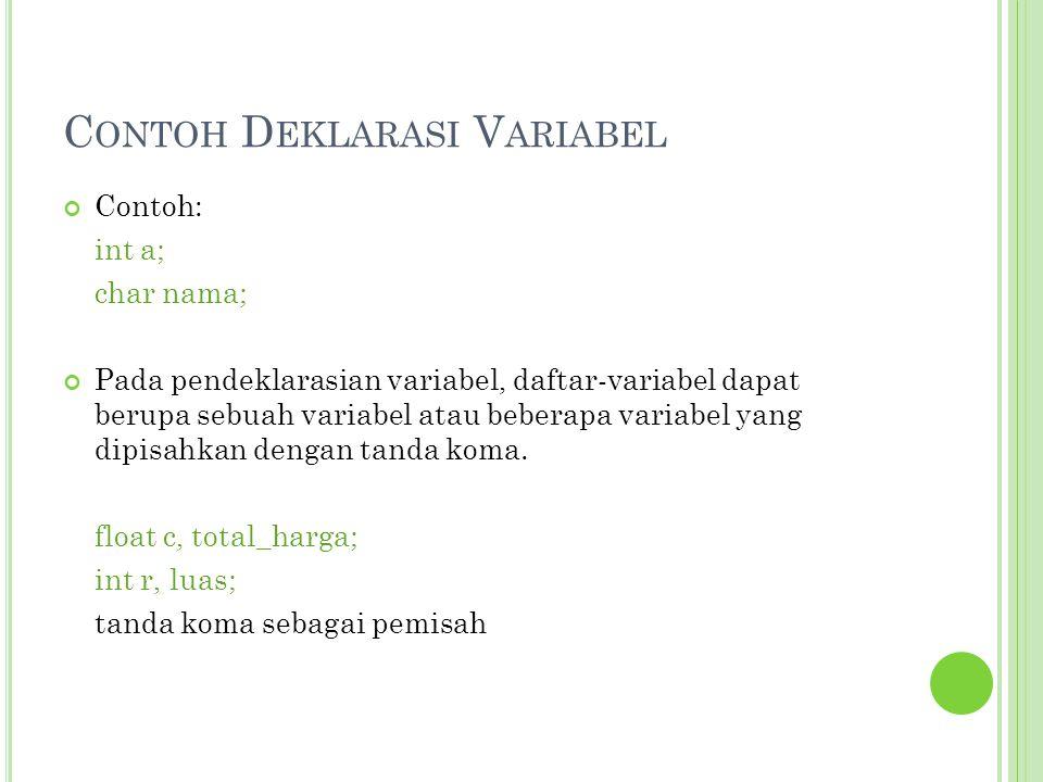 C ONTOH D EKLARASI V ARIABEL Contoh: int a; char nama; Pada pendeklarasian variabel, daftar-variabel dapat berupa sebuah variabel atau beberapa variab