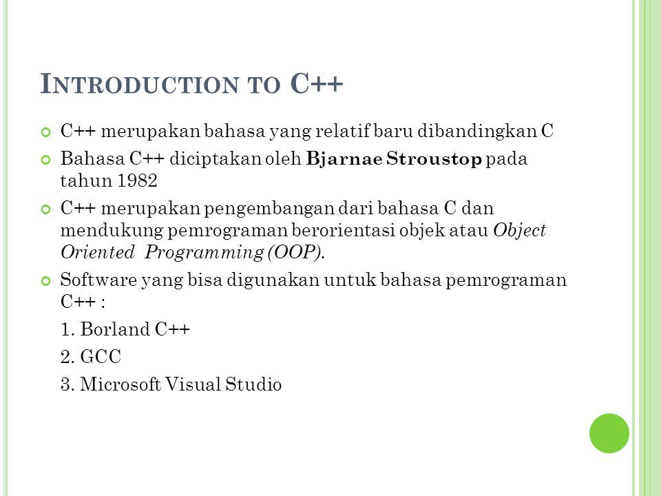 I NTRODUCTION TO C++ C++ merupakan bahasa yang relatif baru dibandingkan C Bahasa C++ diciptakan oleh Bjarnae Stroustop pada tahun 1982 C++ merupakan