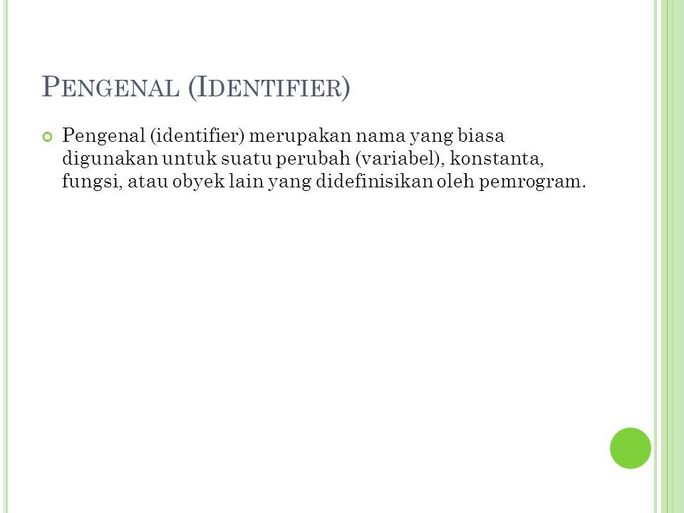 P ENGENAL (I DENTIFIER ) Pengenal (identifier) merupakan nama yang biasa digunakan untuk suatu perubah (variabel), konstanta, fungsi, atau obyek lain