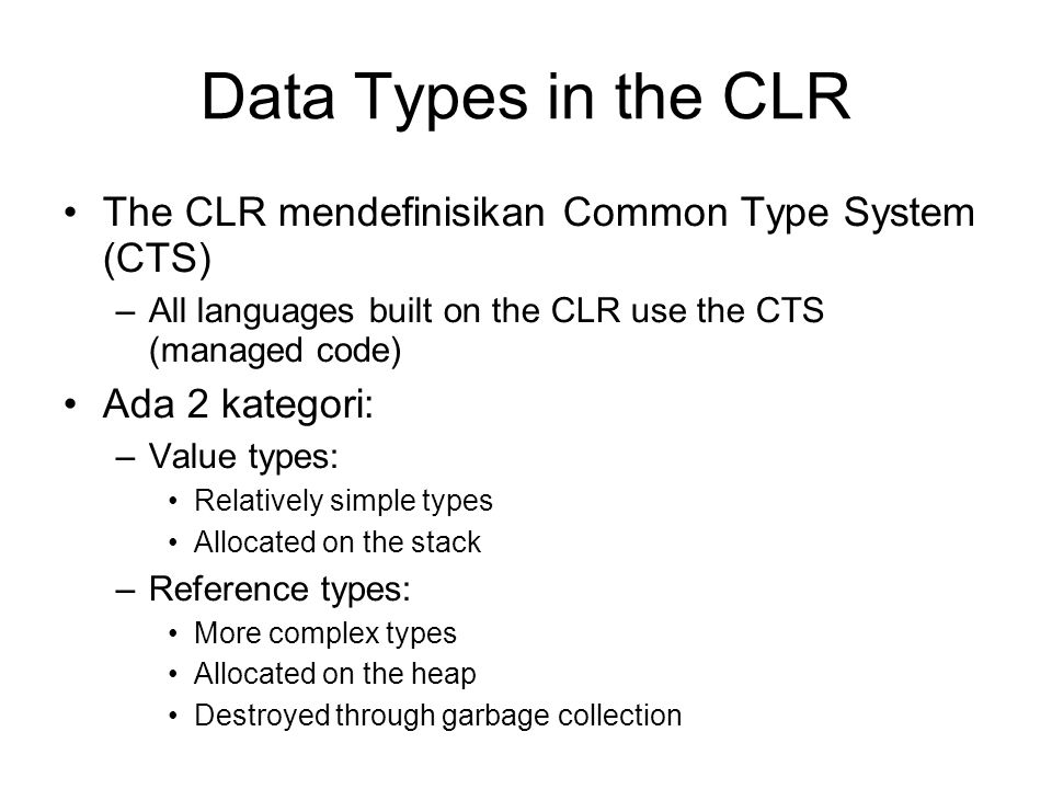 Data Types in the CLR The CLR mendefinisikan Common Type System (CTS) –All languages built on the CLR use the CTS (managed code) Ada 2 kategori: –Value types: Relatively simple types Allocated on the stack –Reference types: More complex types Allocated on the heap Destroyed through garbage collection