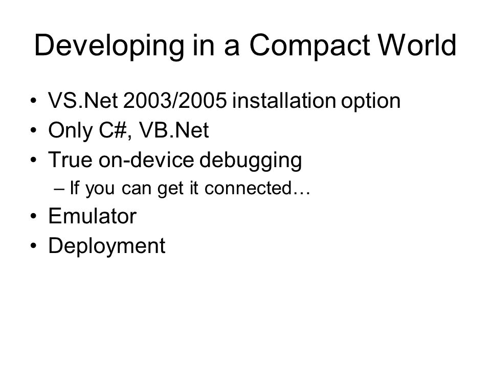 Developing in a Compact World VS.Net 2003/2005 installation option Only C#, VB.Net True on-device debugging –If you can get it connected… Emulator Deployment