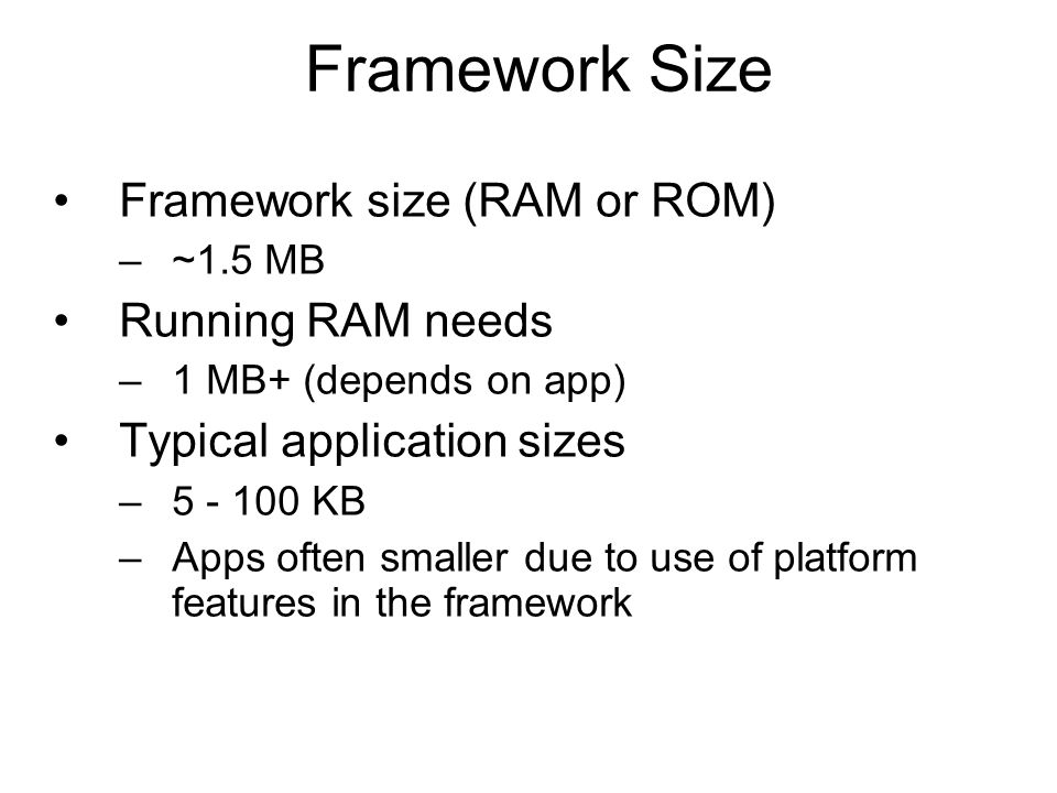 Framework Size Framework size (RAM or ROM) –~1.5 MB Running RAM needs –1 MB+ (depends on app) Typical application sizes –5 - 100 KB –Apps often smaller due to use of platform features in the framework