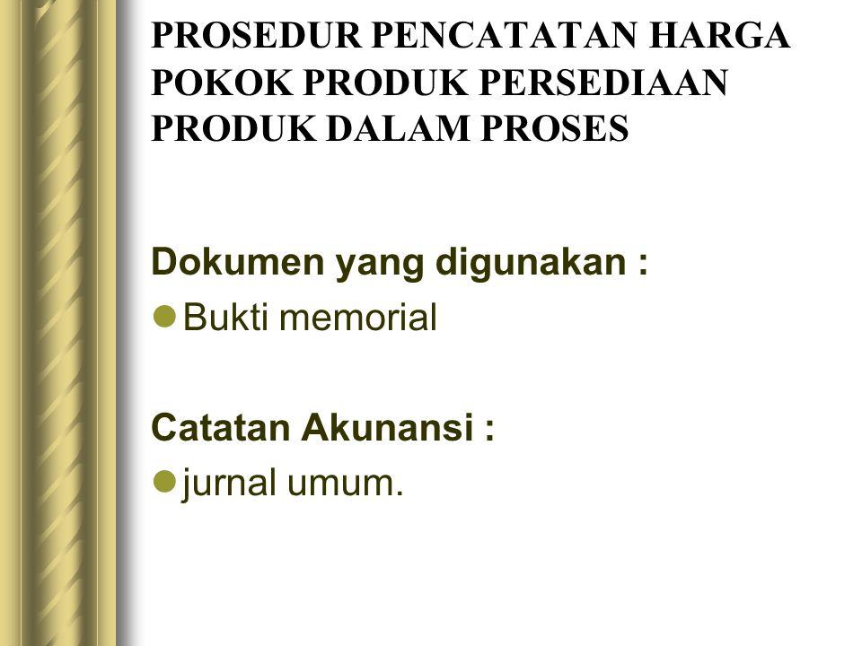 PROSEDUR PENCATATAN HARGA POKOK PRODUK PERSEDIAAN PRODUK DALAM PROSES Dokumen yang digunakan : Bukti memorial Catatan Akunansi : jurnal umum.