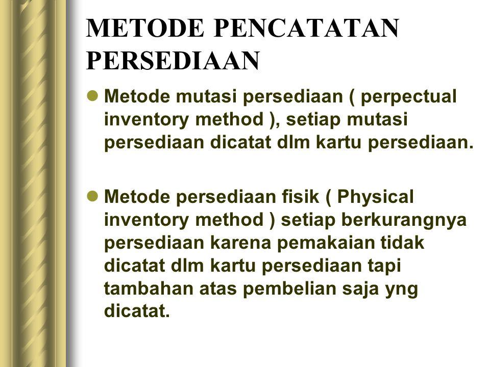 METODE PENCATATAN PERSEDIAAN Metode mutasi persediaan ( perpectual inventory method ), setiap mutasi persediaan dicatat dlm kartu persediaan.