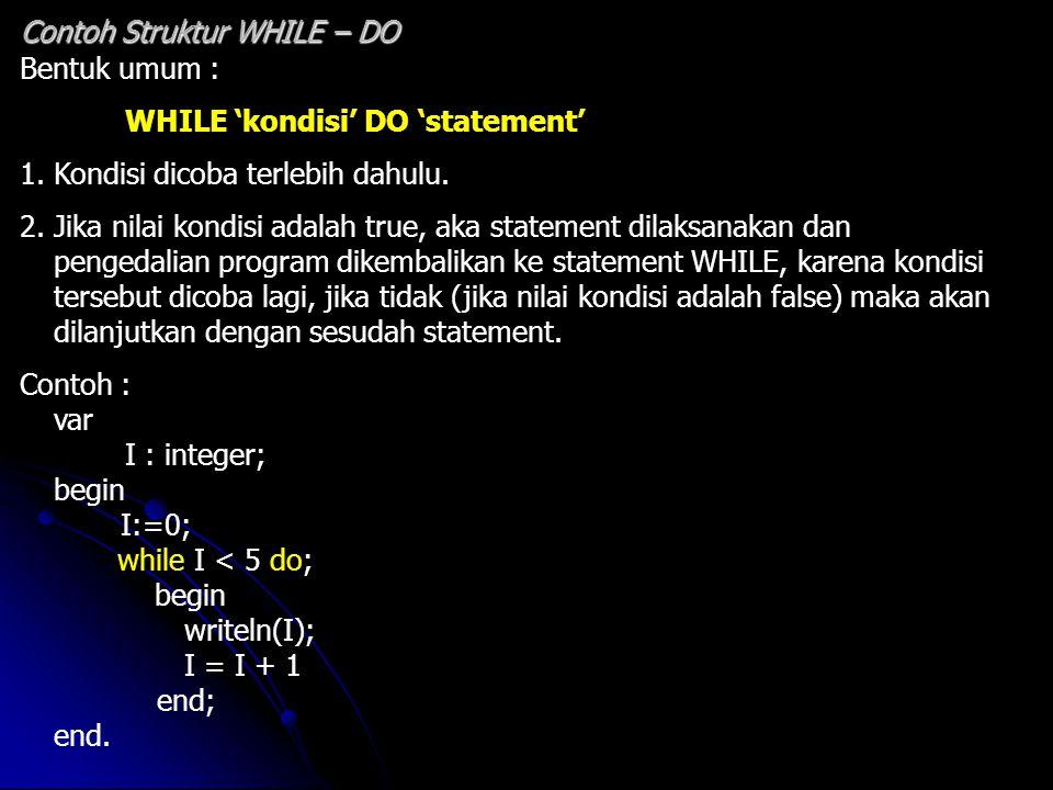 Bentuk umum : WHILE 'kondisi' DO 'statement' 1. Kondisi dicoba terlebih dahulu. 2. Jika nilai kondisi adalah true, aka statement dilaksanakan dan peng