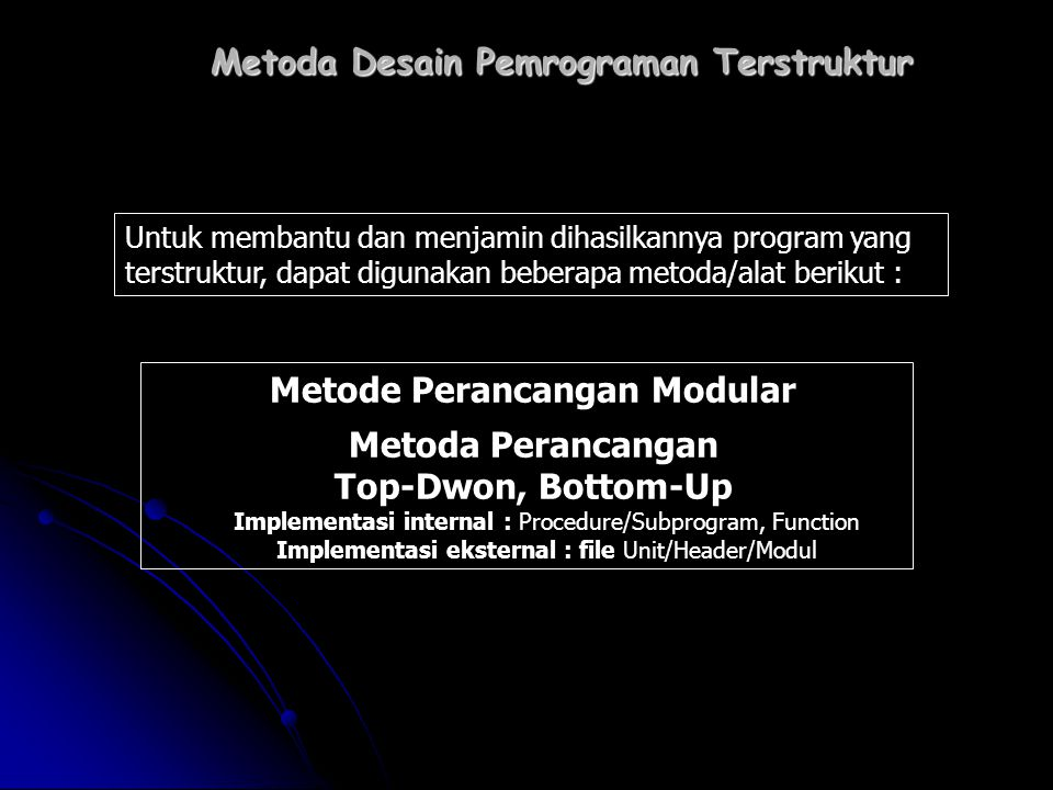 Metoda Desain Pemrograman Terstruktur Metode Perancangan Modular Metoda Perancangan Top-Dwon, Bottom-Up Implementasi internal : Procedure/Subprogram,