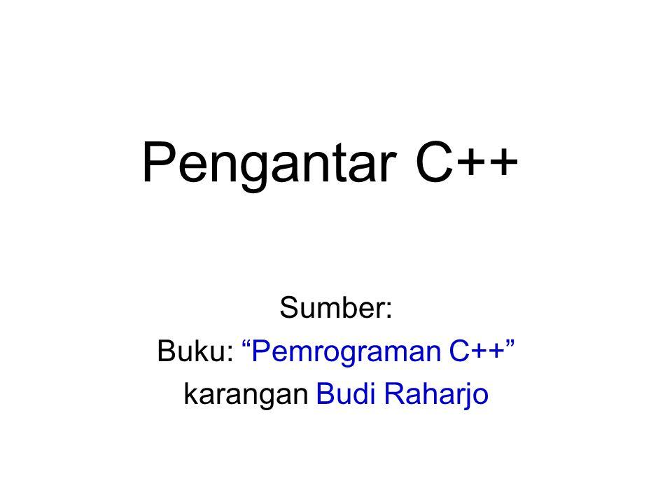 """Pengantar C++ Sumber: Buku: """"Pemrograman C++"""" karangan Budi Raharjo"""