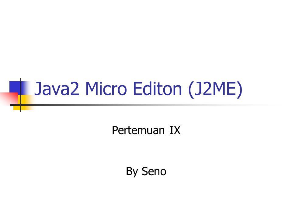 Java2 Micro Editon (J2ME) Pertemuan IX By Seno