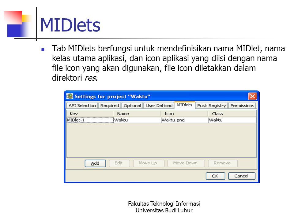 Fakultas Teknologi Informasi Universitas Budi Luhur MIDlets Tab MIDlets berfungsi untuk mendefinisikan nama MIDlet, nama kelas utama aplikasi, dan icon aplikasi yang diisi dengan nama file icon yang akan digunakan, file icon diletakkan dalam direktori res.
