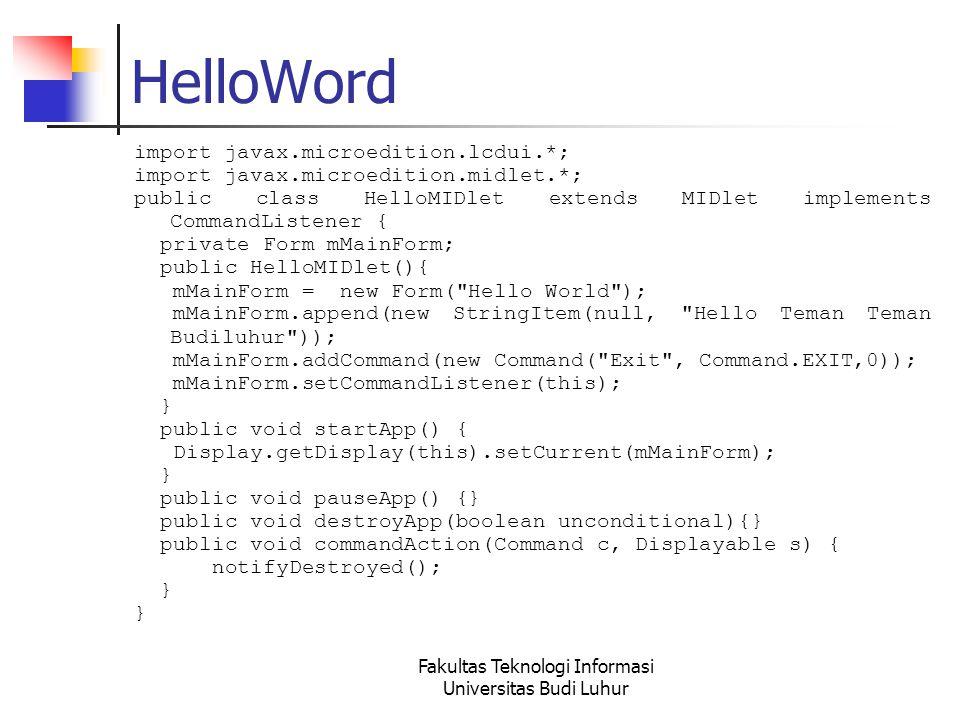 Fakultas Teknologi Informasi Universitas Budi Luhur HelloWord import javax.microedition.lcdui.*; import javax.microedition.midlet.*; public class HelloMIDlet extends MIDlet implements CommandListener { private Form mMainForm; public HelloMIDlet(){ mMainForm = new Form( Hello World ); mMainForm.append(new StringItem(null, Hello Teman Teman Budiluhur )); mMainForm.addCommand(new Command( Exit , Command.EXIT,0)); mMainForm.setCommandListener(this); } public void startApp() { Display.getDisplay(this).setCurrent(mMainForm); } public void pauseApp() {} public void destroyApp(boolean unconditional){} public void commandAction(Command c, Displayable s) { notifyDestroyed(); }