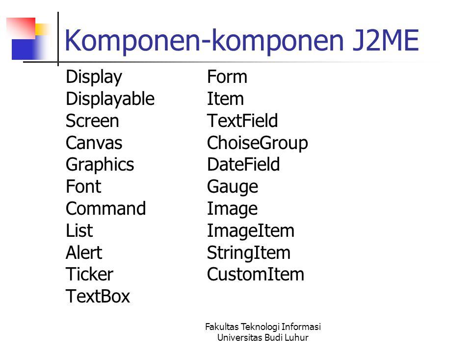 Komponen-komponen J2ME DisplayForm DisplayableItem ScreenTextField CanvasChoiseGroup GraphicsDateField FontGauge CommandImage ListImageItem AlertStringItem TickerCustomItem TextBox