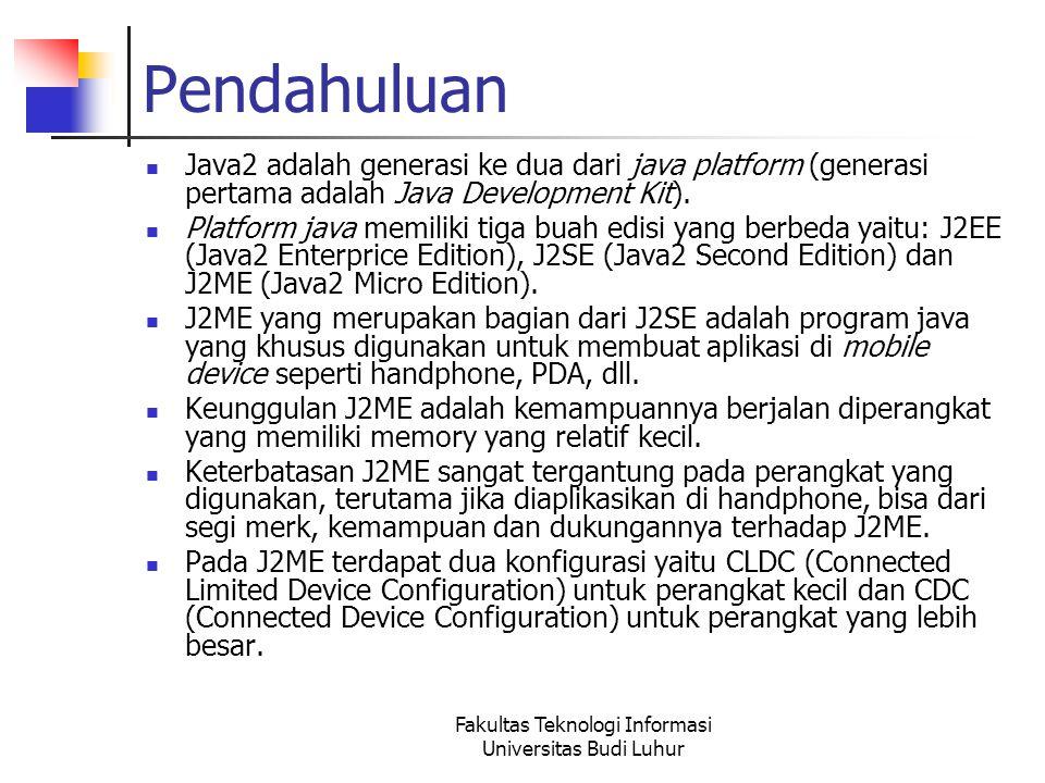 Fakultas Teknologi Informasi Universitas Budi Luhur Pendahuluan J2ME terdapat 2 buah profile, yaitu MIDP (Mobile Information Device Profile) dan Foundation Profile.