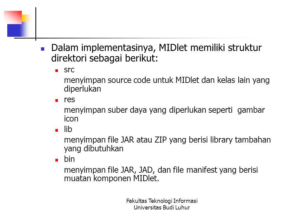 Fakultas Teknologi Informasi Universitas Budi Luhur Dalam implementasinya, MIDlet memiliki struktur direktori sebagai berikut: src menyimpan source code untuk MIDlet dan kelas lain yang diperlukan res menyimpan suber daya yang diperlukan seperti gambar icon lib menyimpan file JAR atau ZIP yang berisi library tambahan yang dibutuhkan bin menyimpan file JAR, JAD, dan file manifest yang berisi muatan komponen MIDlet.
