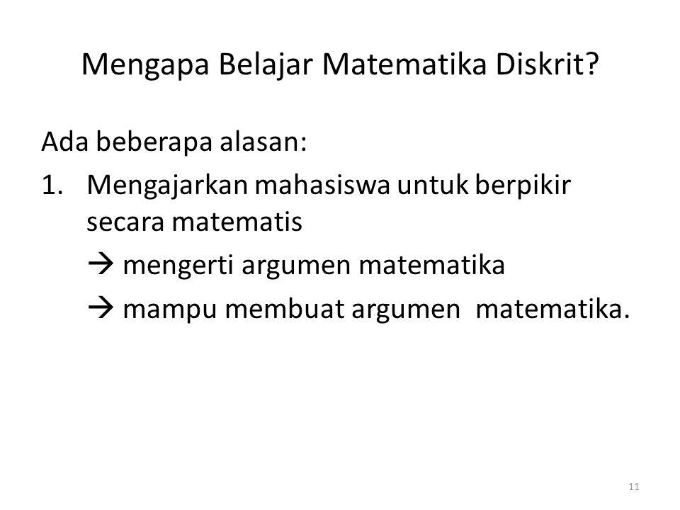 11 Mengapa Belajar Matematika Diskrit? Ada beberapa alasan: 1.Mengajarkan mahasiswa untuk berpikir secara matematis  mengerti argumen matematika  ma
