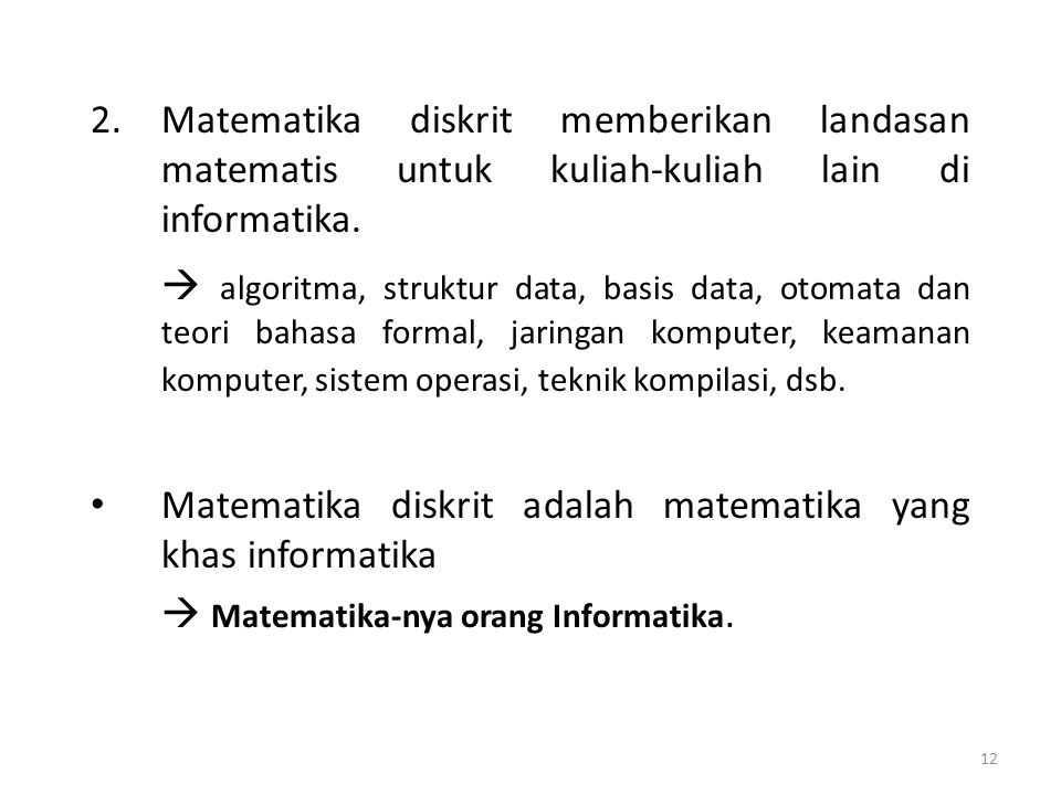 12 2.Matematika diskrit memberikan landasan matematis untuk kuliah-kuliah lain di informatika.  algoritma, struktur data, basis data, otomata dan teo