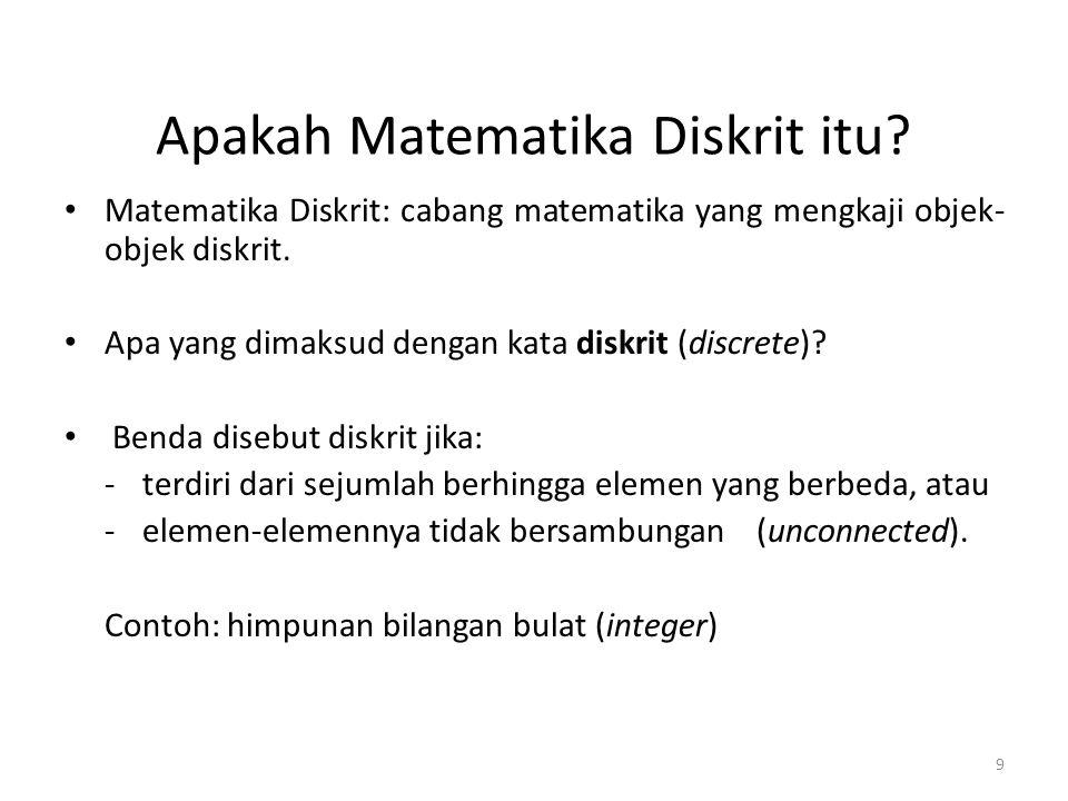 9 Apakah Matematika Diskrit itu? Matematika Diskrit: cabang matematika yang mengkaji objek- objek diskrit. Apa yang dimaksud dengan kata diskrit (disc