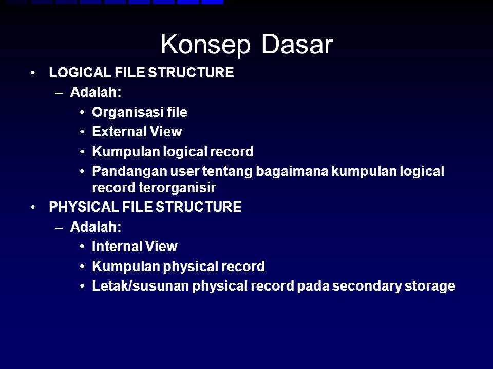 Konsep Dasar LOGICAL FILE STRUCTURE –Adalah: Organisasi file External View Kumpulan logical record Pandangan user tentang bagaimana kumpulan logical r