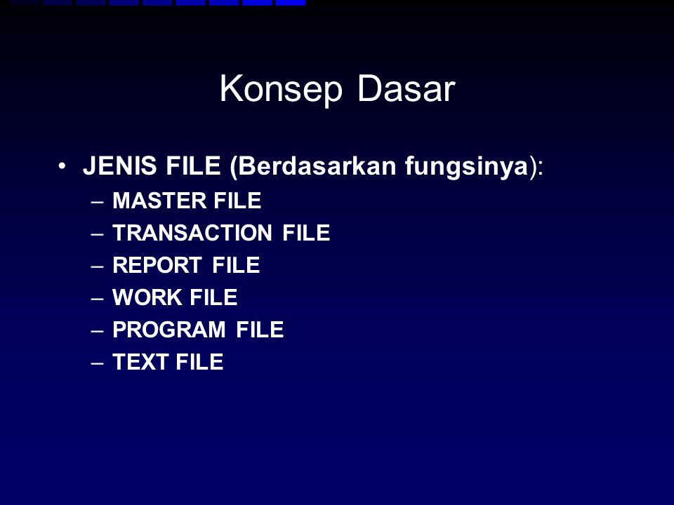 Konsep Dasar JENIS FILE (Berdasarkan fungsinya): –MASTER FILE –TRANSACTION FILE –REPORT FILE –WORK FILE –PROGRAM FILE –TEXT FILE