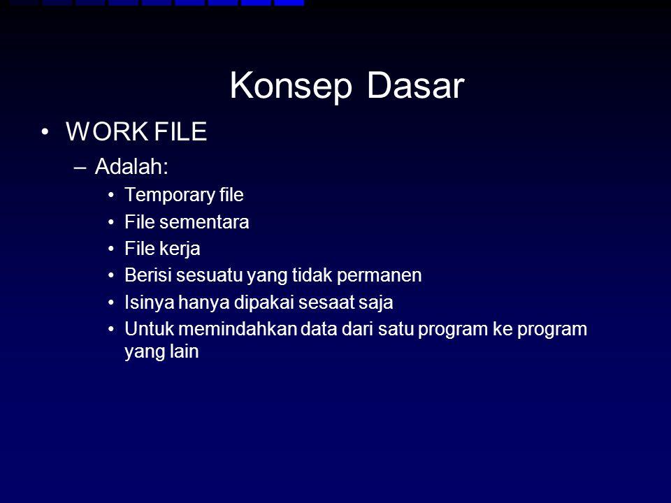 Konsep Dasar WORK FILE –Adalah: Temporary file File sementara File kerja Berisi sesuatu yang tidak permanen Isinya hanya dipakai sesaat saja Untuk mem