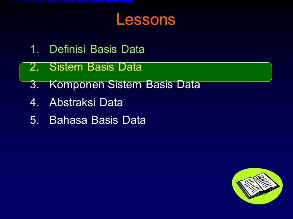 Lessons 1.Definisi Basis Data 2.Sistem Basis Data 3.Komponen Sistem Basis Data 4.Abstraksi Data 5.Bahasa Basis Data