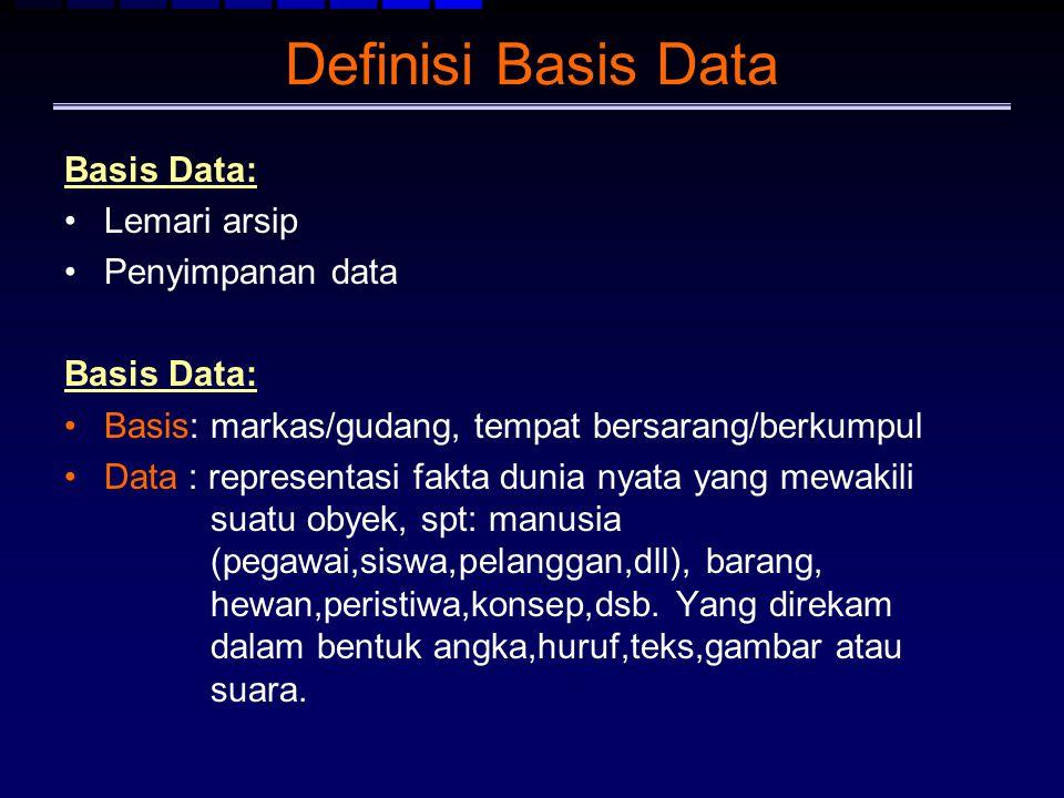 Definisi Basis Data Basis Data: Lemari arsip Penyimpanan data Basis Data: Basis: markas/gudang, tempat bersarang/berkumpul Data : representasi fakta d
