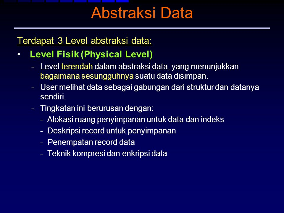 Abstraksi Data Terdapat 3 Level abstraksi data: Level Fisik (Physical Level) -Level terendah dalam abstraksi data, yang menunjukkan bagaimana sesunggu
