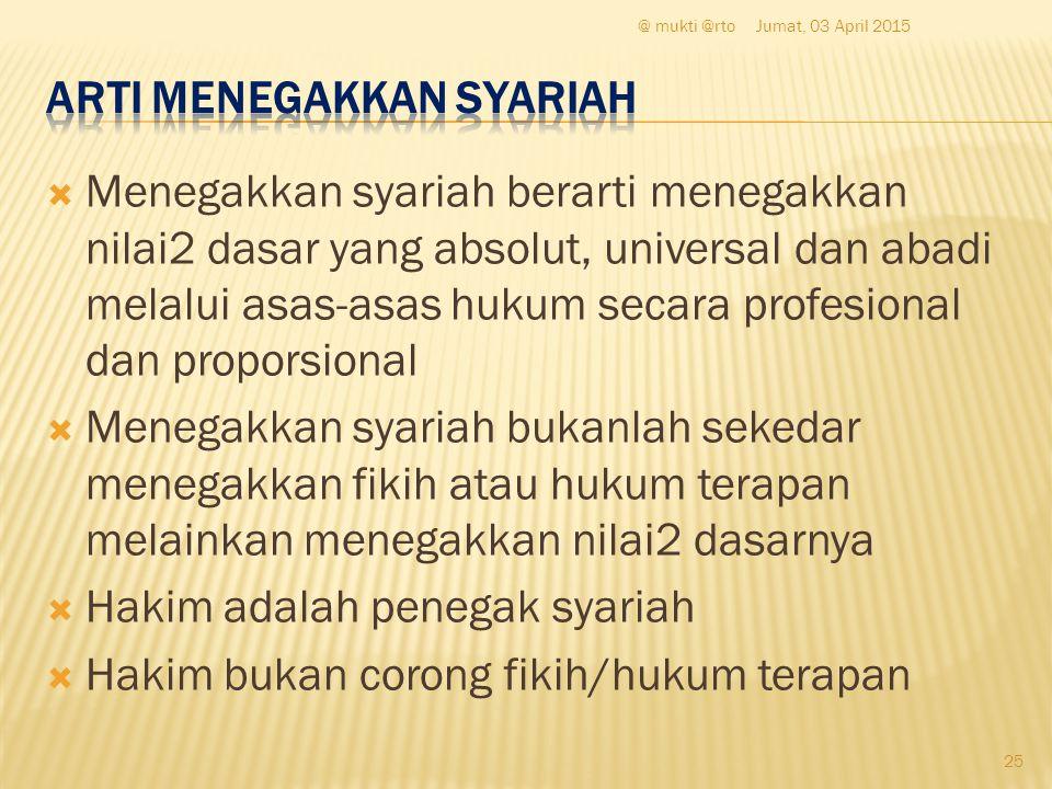  Menegakkan syariah berarti menegakkan nilai2 dasar yang absolut, universal dan abadi melalui asas-asas hukum secara profesional dan proporsional  M