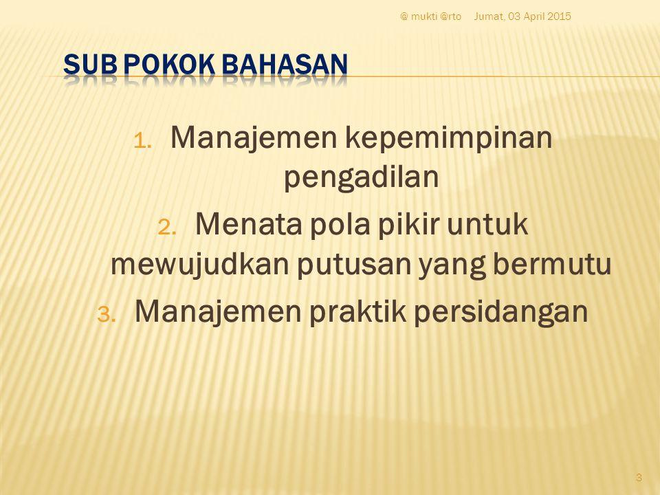 1. Manajemen kepemimpinan pengadilan 2. Menata pola pikir untuk mewujudkan putusan yang bermutu 3. Manajemen praktik persidangan Jumat, 03 April 2015@