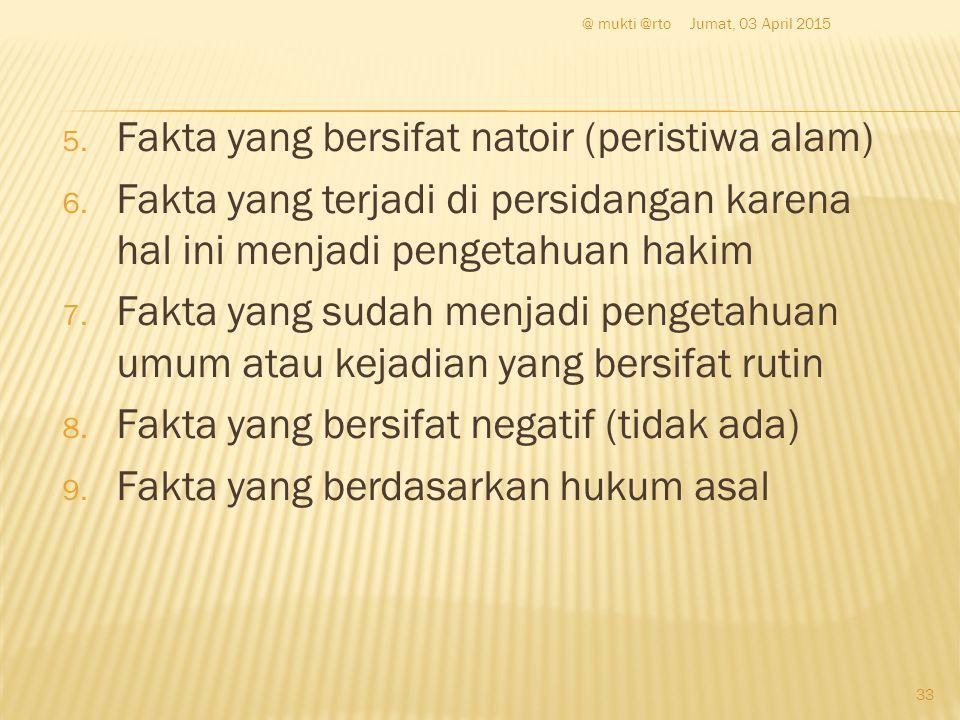 5. Fakta yang bersifat natoir (peristiwa alam) 6. Fakta yang terjadi di persidangan karena hal ini menjadi pengetahuan hakim 7. Fakta yang sudah menja