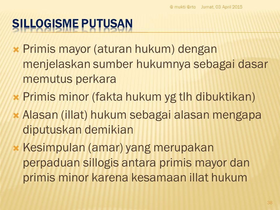  Primis mayor (aturan hukum) dengan menjelaskan sumber hukumnya sebagai dasar memutus perkara  Primis minor (fakta hukum yg tlh dibuktikan)  Alasan