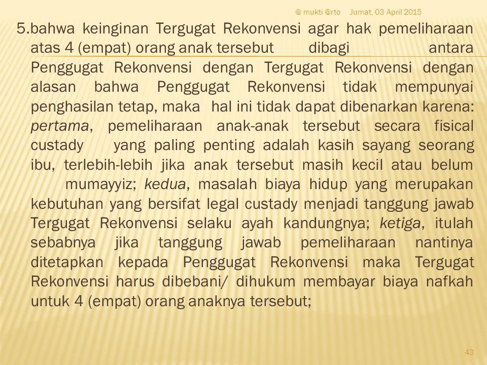 5.bahwa keinginan Tergugat Rekonvensi agar hak pemeliharaan atas 4 (empat) orang anak tersebut dibagi antara Penggugat Rekonvensi dengan Tergugat Reko