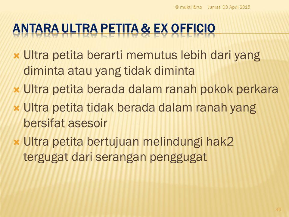  Ultra petita berarti memutus lebih dari yang diminta atau yang tidak diminta  Ultra petita berada dalam ranah pokok perkara  Ultra petita tidak be
