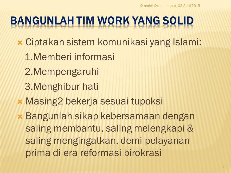  Ciptakan sistem komunikasi yang Islami: 1.Memberi informasi 2.Mempengaruhi 3.Menghibur hati  Masing2 bekerja sesuai tupoksi  Bangunlah sikap keber