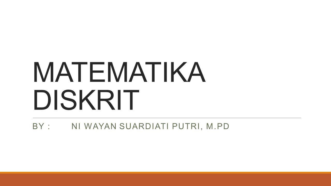 MATEMATIKA DISKRIT BY : NI WAYAN SUARDIATI PUTRI, M.PD