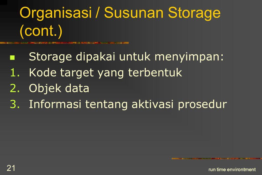 run time environtment 22 Organisasi / Susunan Storage (cont.) Kode target – sudah tertentu, dibentuk pada waktu kompilasi Objek data – besarnya sudah tertentu Sewaktu prosedur dipanggil: nilai counter program dan register mesin  disimpan dalam stack.