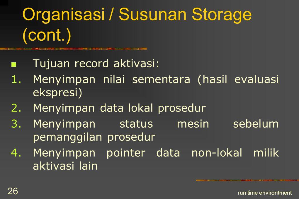 run time environtment 27 Organisasi / Susunan Storage (cont.) 5.Menyimpan pointer yang menunjuk record aktivasi pemanggil 6.Menyimpan parameter aktual yang dipakai oleh prosedur pemanggilan untuk mensuplai parameter ke prosedur terpanggil 7.Menyimpan nilai (jika prosedur adalah fungsi)