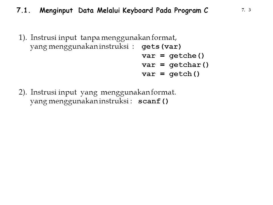7.1. Menginput Data Melalui Keyboard Pada Program C 1). Instrusi input tanpa menggunakan format, yang menggunakan instruksi : gets(var) var = getche()