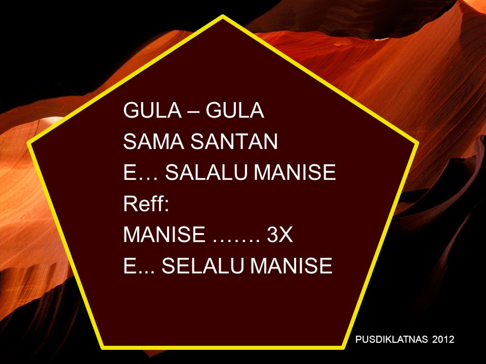 PUSDIKLATNAS 2012 GULA – GULA SAMA SANTAN E… SALALU MANISE Reff: MANISE ……. 3X E... SELALU MANISE