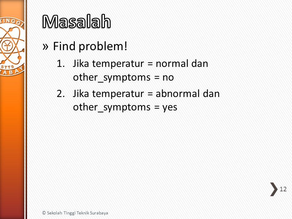 » Find problem! 1.Jika temperatur = normal dan other_symptoms = no 2.Jika temperatur = abnormal dan other_symptoms = yes 12 © Sekolah Tinggi Teknik Su