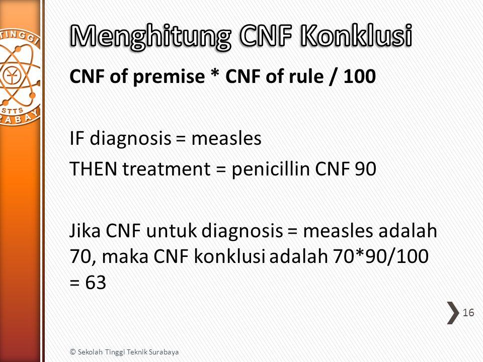 CNF of premise * CNF of rule / 100 IF diagnosis = measles THEN treatment = penicillin CNF 90 Jika CNF untuk diagnosis = measles adalah 70, maka CNF konklusi adalah 70*90/100 = 63 16 © Sekolah Tinggi Teknik Surabaya