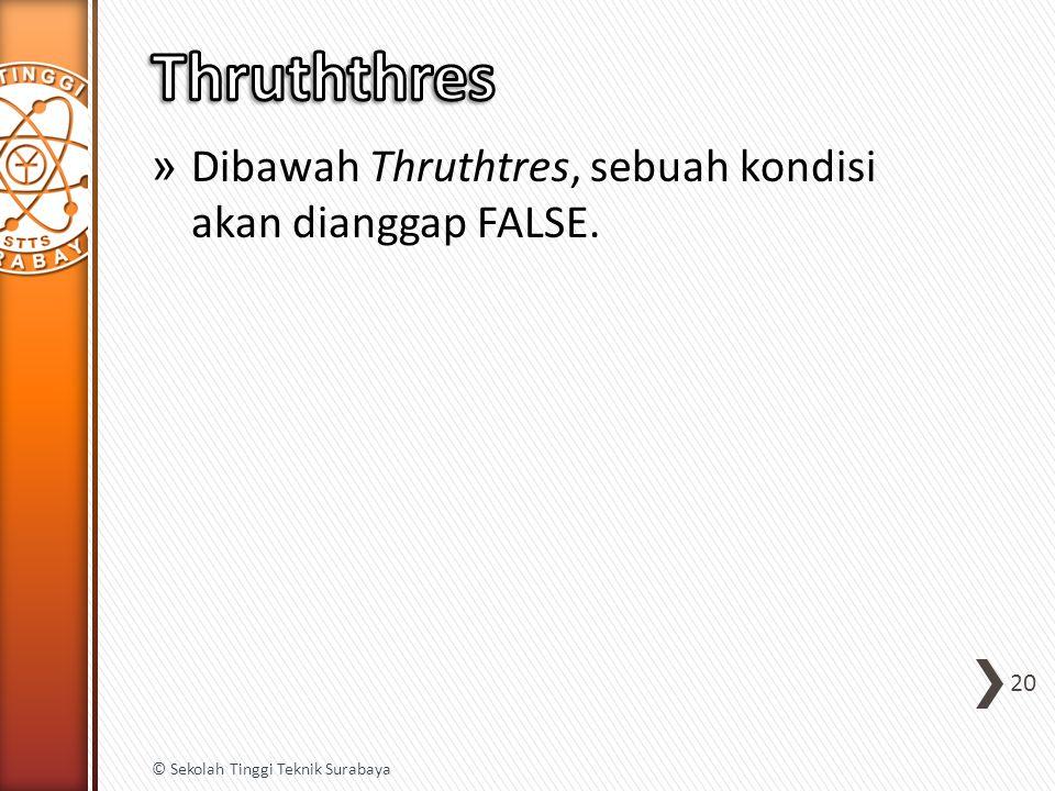 » Dibawah Thruthtres, sebuah kondisi akan dianggap FALSE. 20 © Sekolah Tinggi Teknik Surabaya