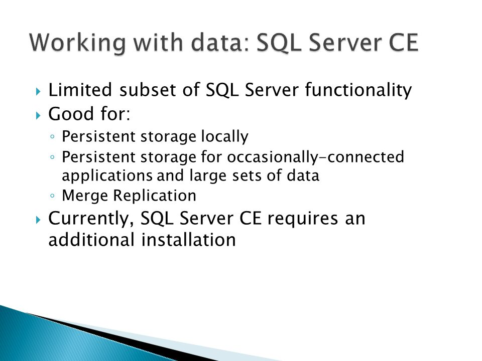  Limited subset of SQL Server functionality  Good for: ◦ Persistent storage locally ◦ Persistent storage for occasionally-connected applications and large sets of data ◦ Merge Replication  Currently, SQL Server CE requires an additional installation