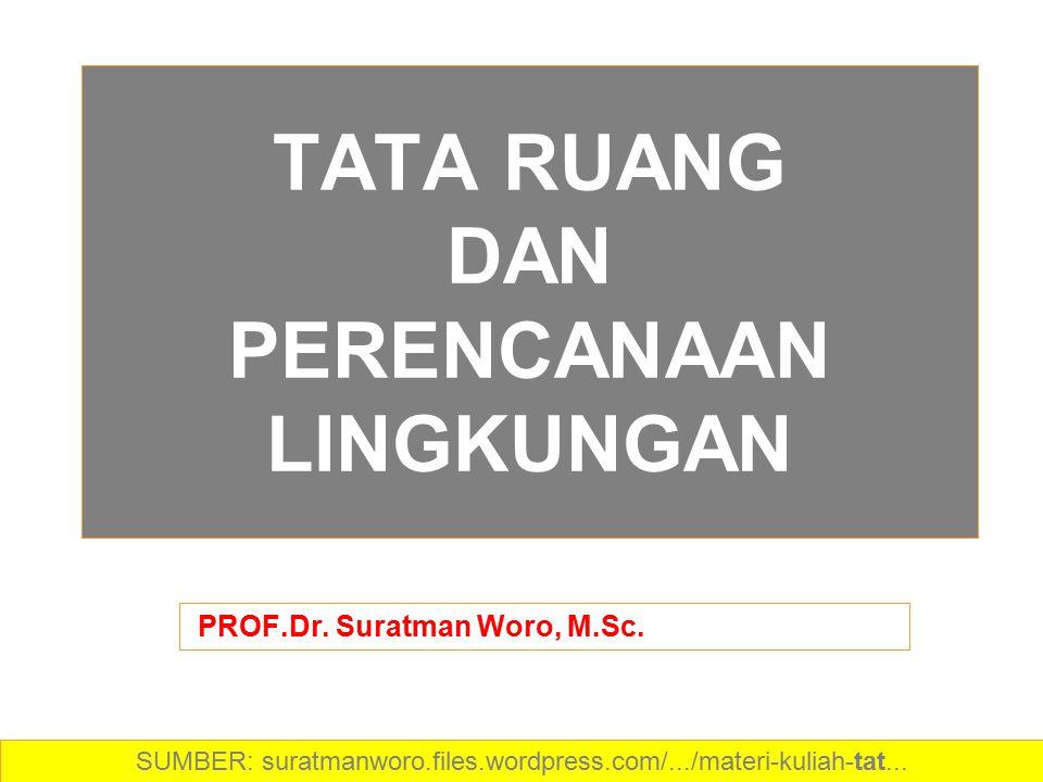 TATA RUANG DAN PERENCANAAN LINGKUNGAN PROF.Dr. Suratman Woro, M.Sc. SUMBER: suratmanworo.files.wordpress.com/.../materi-kuliah-tat...