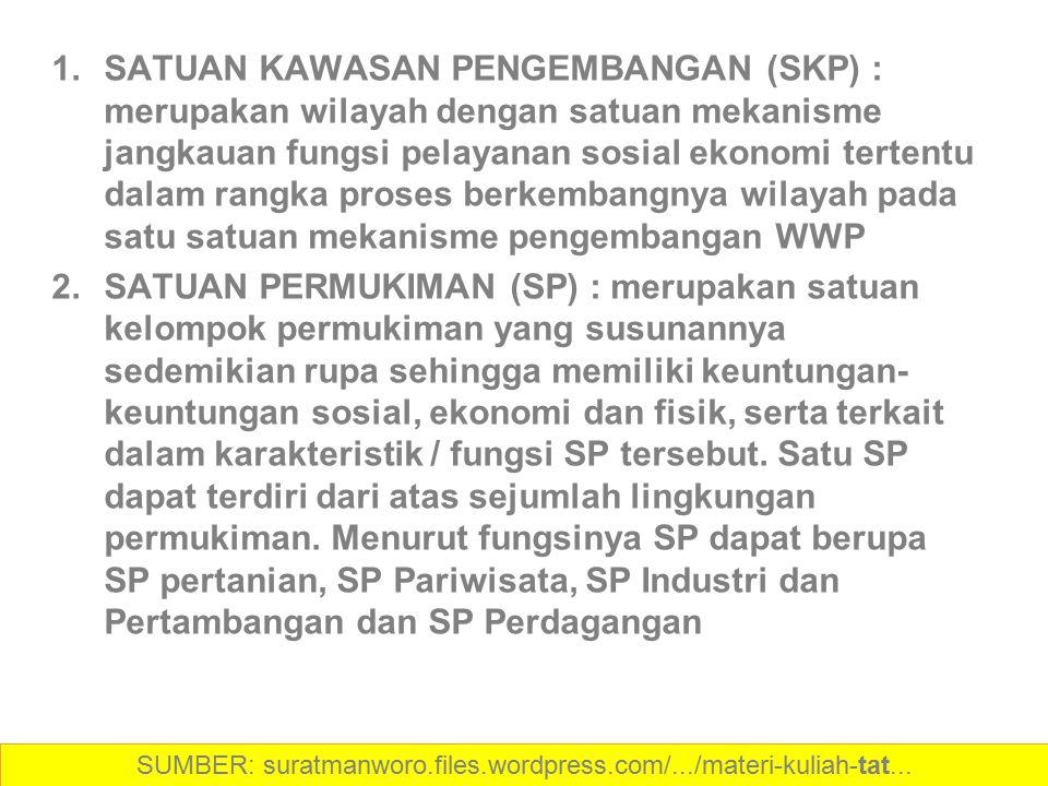 1.SATUAN KAWASAN PENGEMBANGAN (SKP) : merupakan wilayah dengan satuan mekanisme jangkauan fungsi pelayanan sosial ekonomi tertentu dalam rangka proses