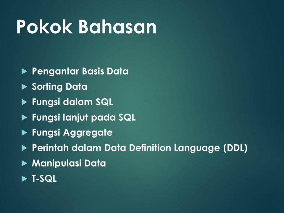  Pengantar Basis Data  Sorting Data  Fungsi dalam SQL  Fungsi lanjut pada SQL  Fungsi Aggregate  Perintah dalam Data Definition Language (DDL)  Manipulasi Data  T-SQL Pokok Bahasan