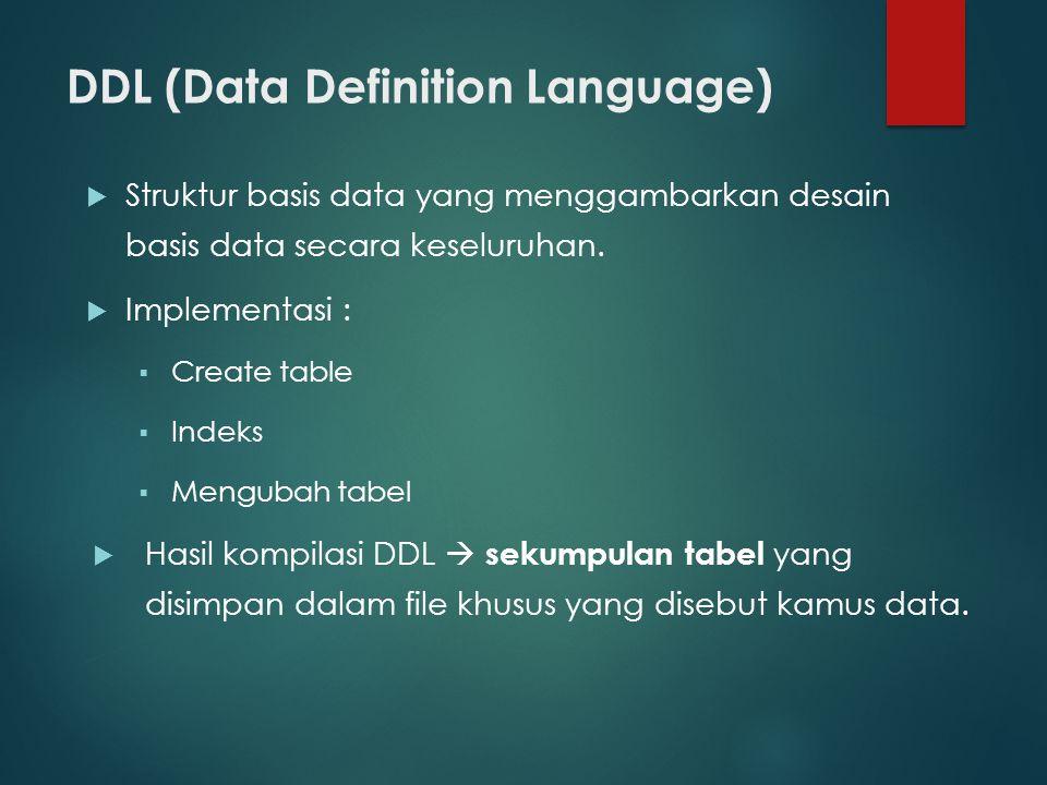 DDL (Data Definition Language)  Struktur basis data yang menggambarkan desain basis data secara keseluruhan.  Implementasi :  Create table  Indeks