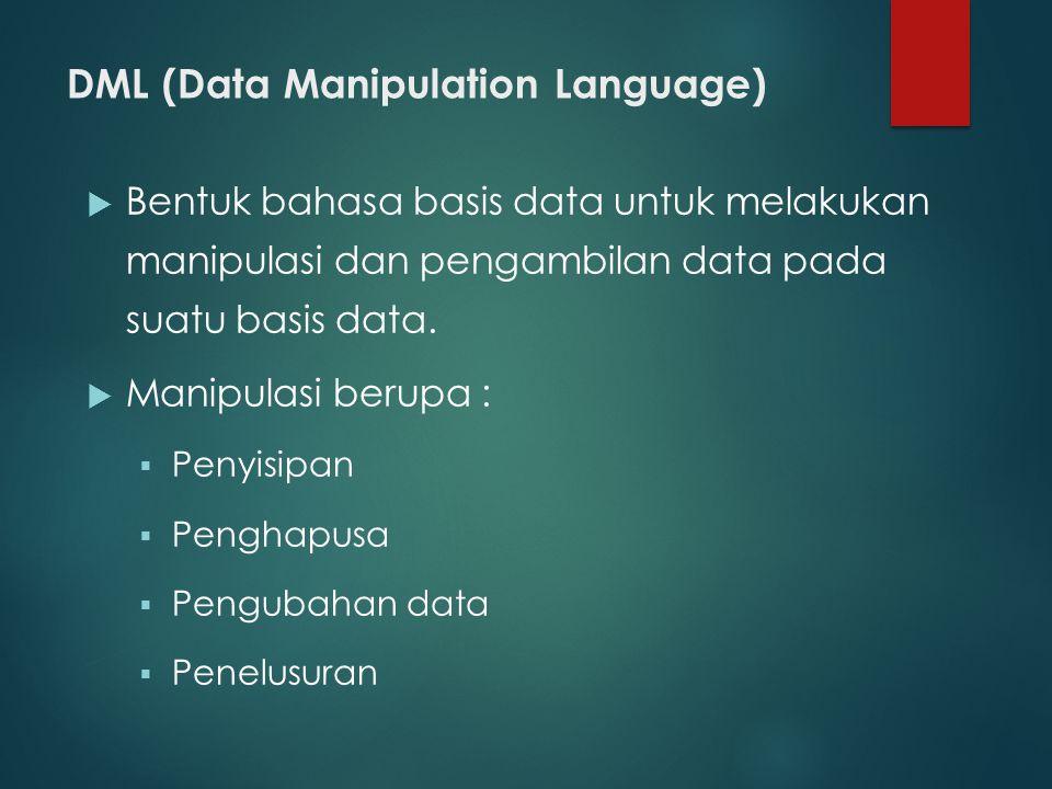 DML (Data Manipulation Language)  Bentuk bahasa basis data untuk melakukan manipulasi dan pengambilan data pada suatu basis data.  Manipulasi berupa