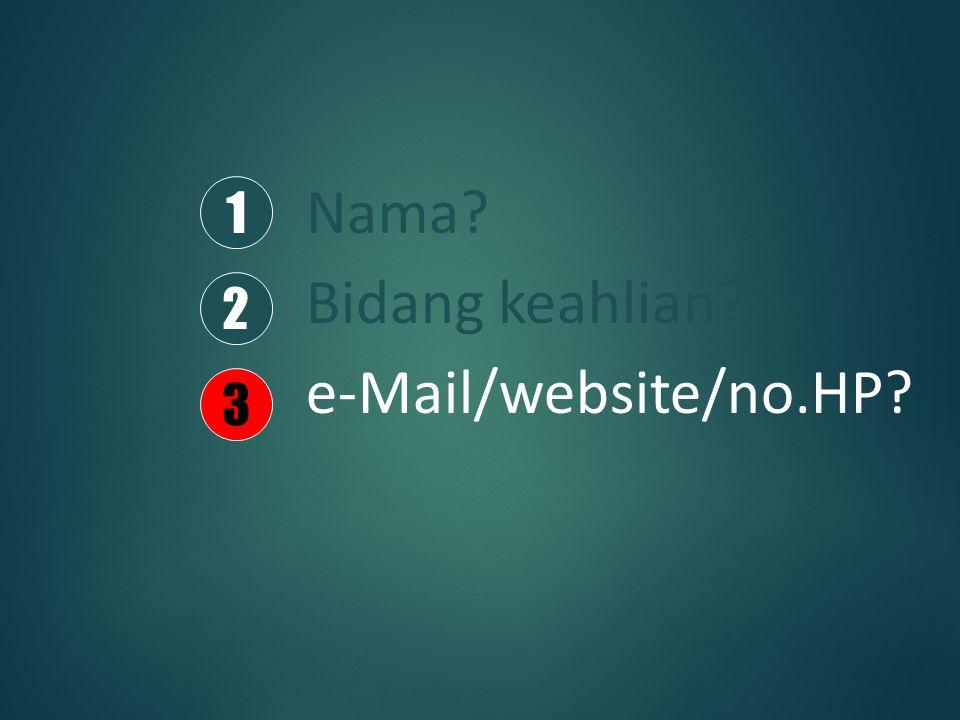Nama? Bidang keahlian? e-Mail/website/no.HP? 1 2 3