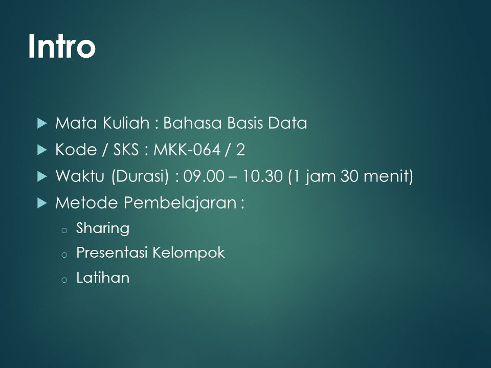  Mata Kuliah : Bahasa Basis Data  Kode / SKS : MKK-064 / 2  Waktu (Durasi) : 09.00 – 10.30 (1 jam 30 menit)  Metode Pembelajaran : o Sharing o Presentasi Kelompok o Latihan Intro