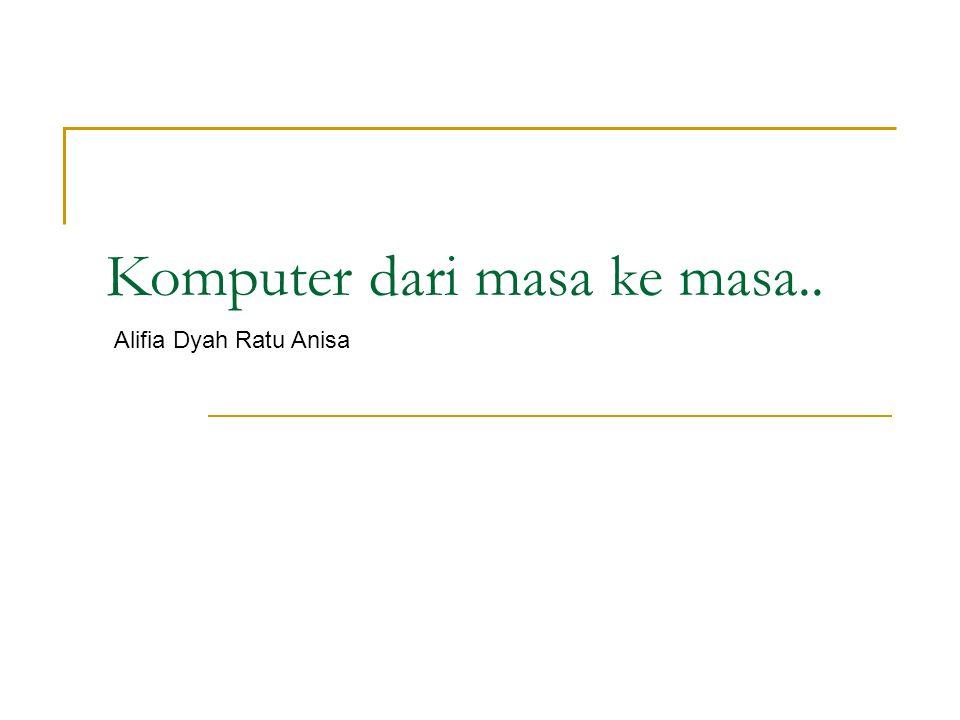 Komputer dari masa ke masa.. Alifia Dyah Ratu Anisa
